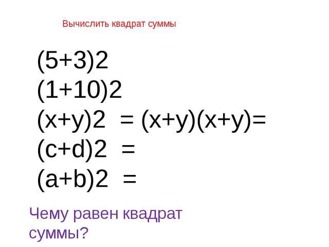 Вычислить квадрат суммы (5+3)2 (1+10)2 (х+у)2 = (х+у)(х+у)= (с+d)2 = (a+b)2 =...