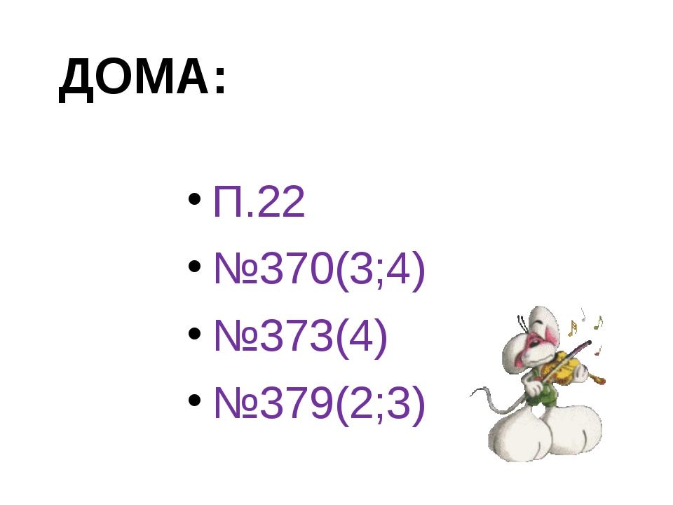 П.22 №370(3;4) №373(4) №379(2;3) ДОМА: