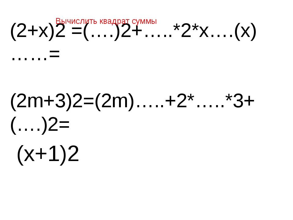 (2+х)2 =(….)2+…..*2*х….(х)……= (2m+3)2=(2m)…..+2*…..*3+(….)2= Вычислить квадра...