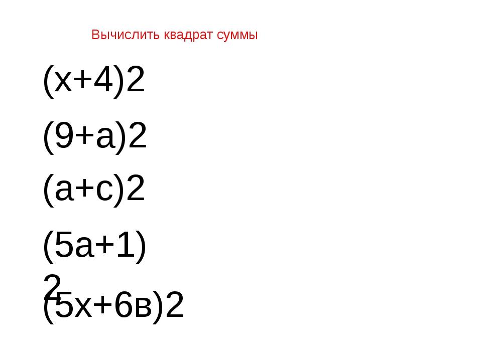 Вычислить квадрат суммы (9+а)2 (5а+1)2 (5х+6в)2 (а+с)2 (х+4)2