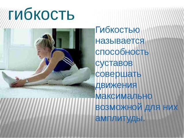 гибкость Гибкостью называется способность суставов совершать движения максима...