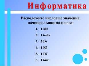 Расположите числовые значения, начиная с минимального: 1 Мб 1 байт 2 Гб 1 Кб