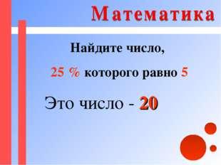 Найдите число, 25 % которого равно 5 Это число - 20