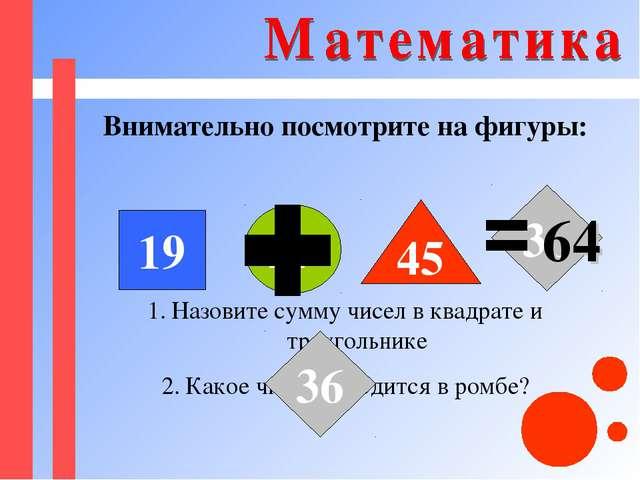 Внимательно посмотрите на фигуры: 19 27 45 36 Назовите сумму чисел в квадрате...