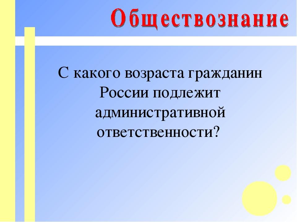 С какого возраста гражданин России подлежит административной ответственности?
