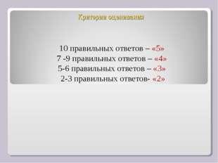 Критерии оценивания 10 правильных ответов – «5» 7 -9 правильных ответов – «4»