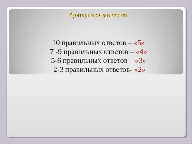 Критерии оценивания 10 правильных ответов – «5» 7 -9 правильных ответов – «4»...