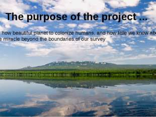 The purpose of the project ... See how beautiful planet to colonize humans, a