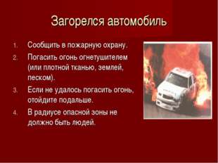 Загорелся автомобиль Сообщить в пожарную охрану. Погасить огонь огнетушителем
