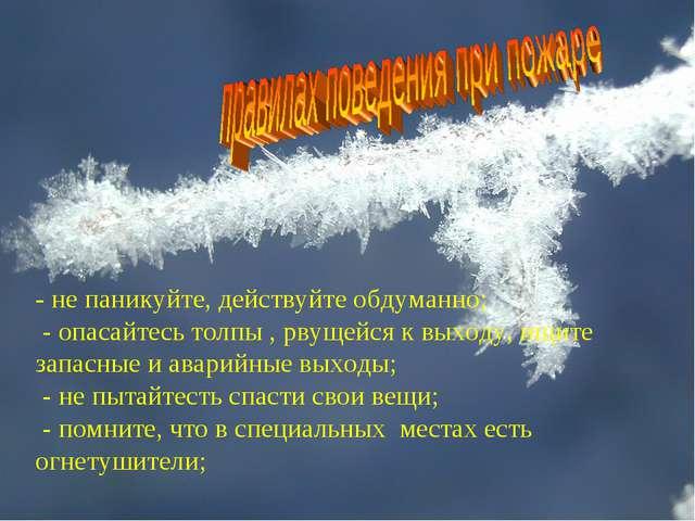 - не паникуйте, действуйте обдуманно; - опасайтесь толпы , рвущейся к выходу...