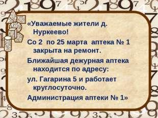 «Уважаемые жители д. Нуркеево! Со 2 по 25 марта аптека № 1 закрыта на ремонт.
