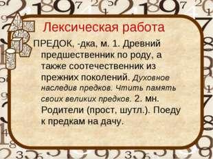 Лексическая работа ПРЕДОК, -дка, м. 1. Древний предшественник по роду, а такж