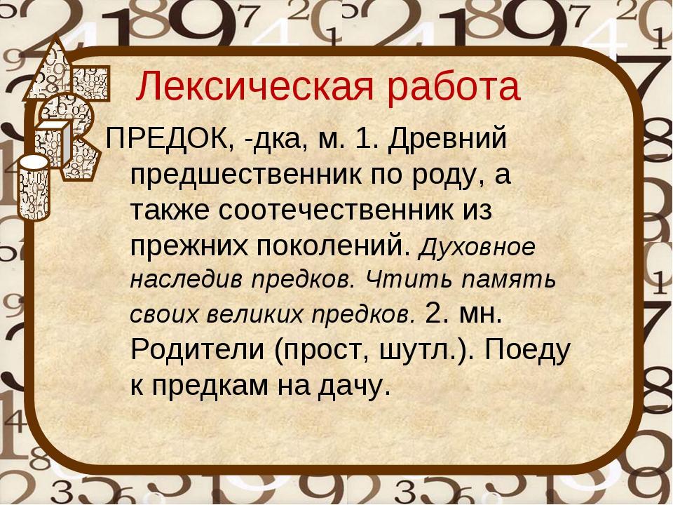 Лексическая работа ПРЕДОК, -дка, м. 1. Древний предшественник по роду, а такж...