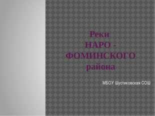 Реки НАРО - ФОМИНСКОГО района МБОУ Шустиковская СОШ