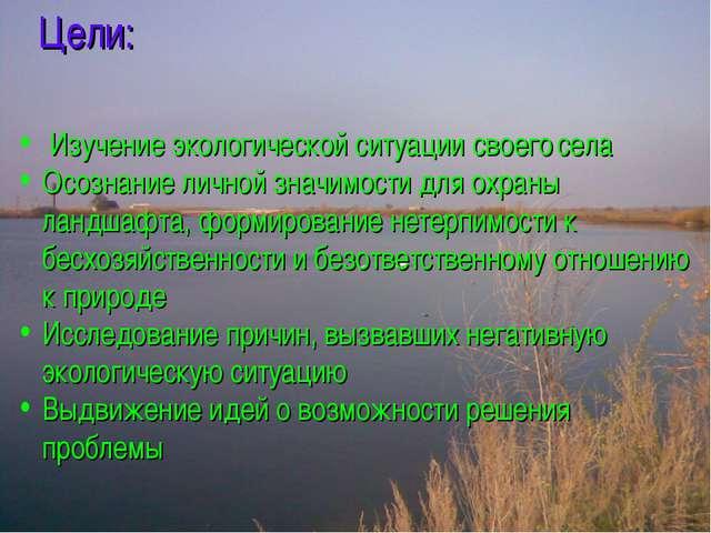 Цели: Изучение экологической ситуации своего села Осознание личной значимости...