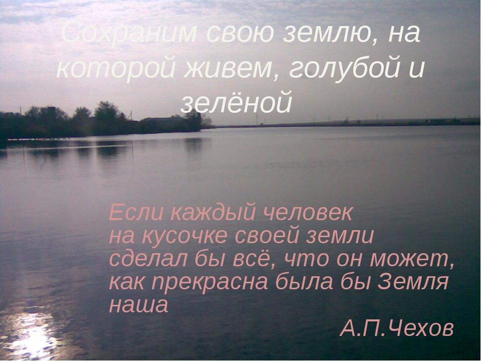 Сохраним свою землю, на которой живем, голубой и зелёной Если каждый человек...