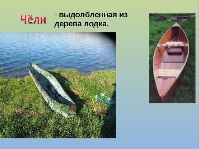 - выдолбленная из дерева лодка.