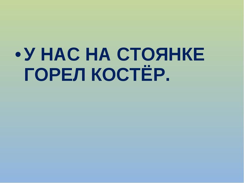 У НАС НА СТОЯНКЕ ГОРЕЛ КОСТЁР.