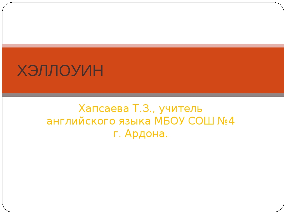 Хапсаева Т.З., учитель английского языка МБОУ СОШ №4 г. Ардона. ХЭЛЛОУИН