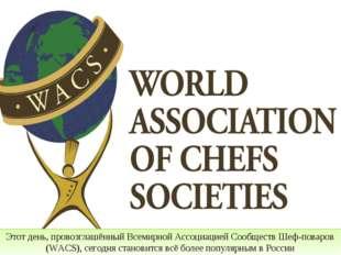 Этот день, провозглашённый Всемирной Ассоциацией Сообществ Шеф-поваров (WACS)