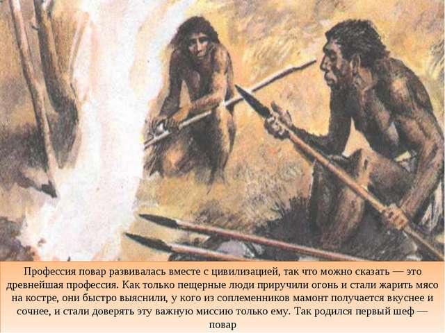 Профессия повар развивалась вместе с цивилизацией, так что можно сказать — эт...