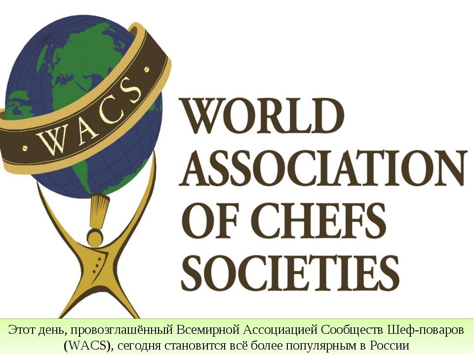 Этот день, провозглашённый Всемирной Ассоциацией Сообществ Шеф-поваров (WACS)...