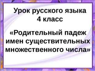 Урок русского языка 4 класс «Родительный падеж имен существительных множестве