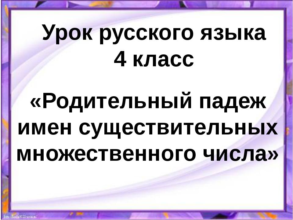 Урок русского языка 4 класс «Родительный падеж имен существительных множестве...