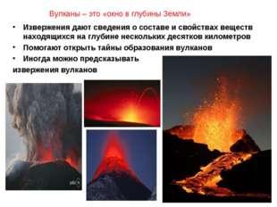 Вулканы – это «окно в глубины Земли» Извержения дают сведения о составе и сво