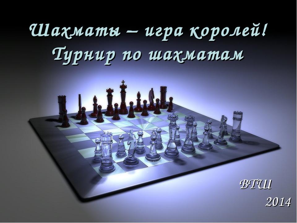 Шахматы – игра королей! Турнир по шахматам ВТШ 2014