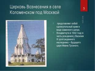 * Церковь Вознесения в селе Коломенском под Москвой представляет собой одноку