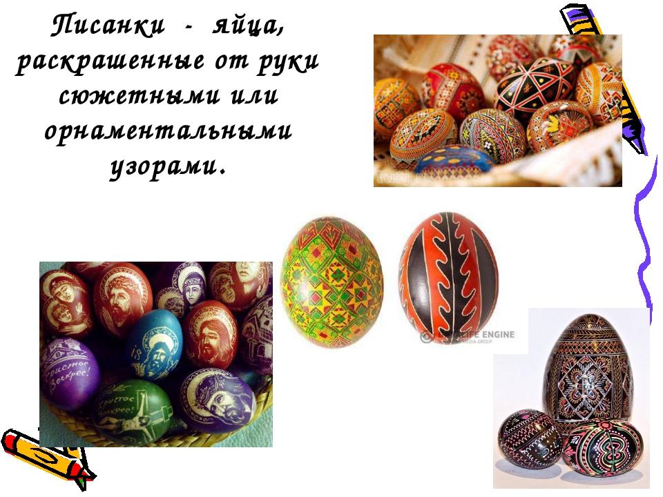 Писанки - яйца, раскрашенные от руки сюжетными или орнаментальными узорами.