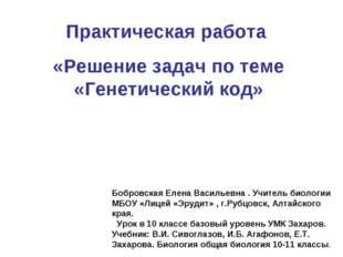 Практическая работа «Решение задач по теме «Генетический код» Бобровская Елен