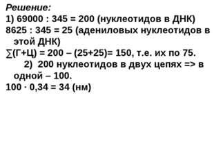 Решение: 1) 69000 : 345 = 200 (нуклеотидов в ДНК) 8625 : 345 = 25 (адениловых