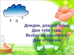 Дождик, дождик пуще, Дам тебе гущи, Выйду на крылечко, Дам огуречка. *