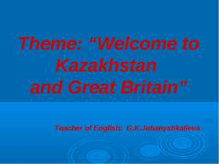 """Theme: """"Welcome to Kazakhstan and Great Britain"""" Teacher of English: G.K.Jub"""