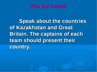 The 1st round: Speak about the countries of Kazakhstan and Great Britain. The