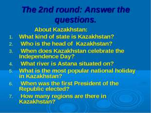 The 2nd round: Answer the questions. About Kazakhstan: What kind of state is