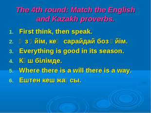 The 4th round: Match the English and Kazakh proverbs. First think, then speak