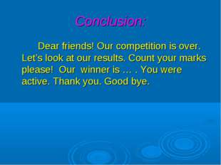 Conclusion: Dear friends! Our competition is over. Let's look at our results.