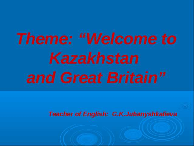 """Theme: """"Welcome to Kazakhstan and Great Britain"""" Teacher of English: G.K.Jub..."""
