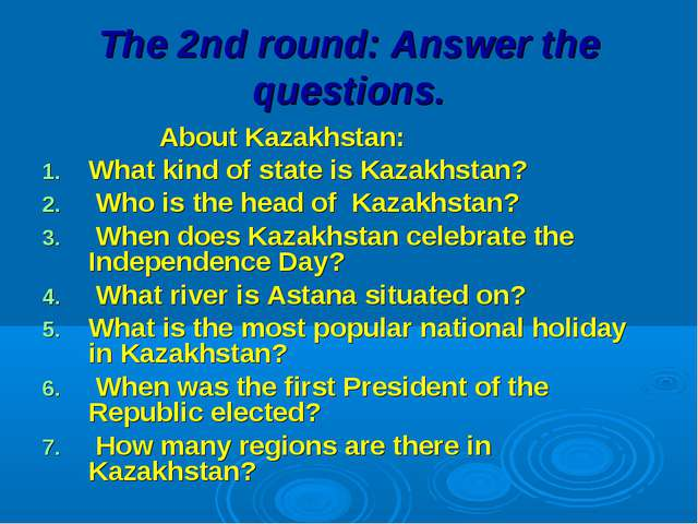 The 2nd round: Answer the questions. About Kazakhstan: What kind of state is...