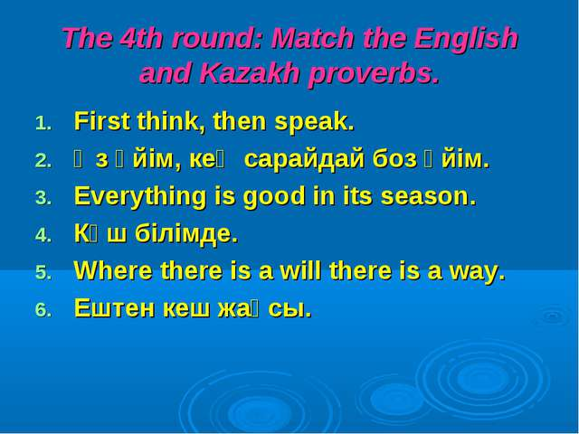 The 4th round: Match the English and Kazakh proverbs. First think, then speak...