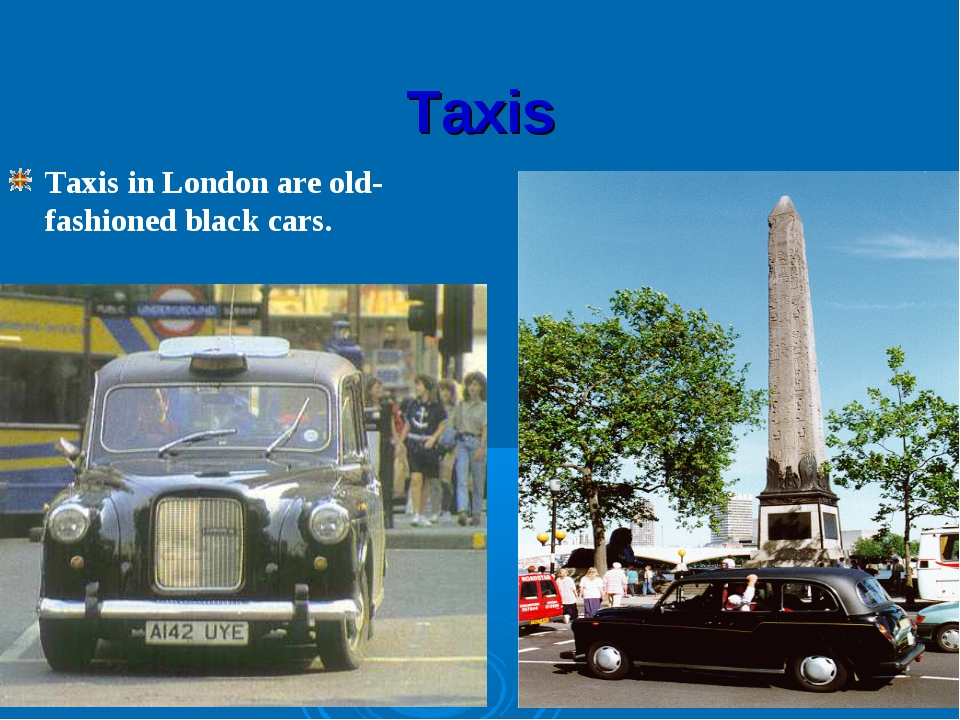 Taxis Taxis in London are old-fashioned black cars.