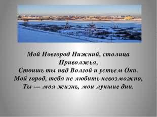 Мой Новгород Нижний, столица Приволжья, Стоишь ты над Волгой и устьем Оки. Мо