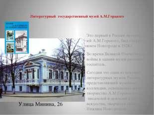 Литературный государственный музей А.М.Горького Улица Минина, 26 Это первый в
