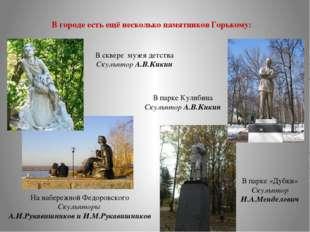 В городе есть ещё несколько памятников Горькому: На набережной Федоровского С