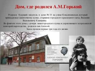 Дом, где родился А.М.Горький Родился будущий писатель в доме № 33 на улице Ко