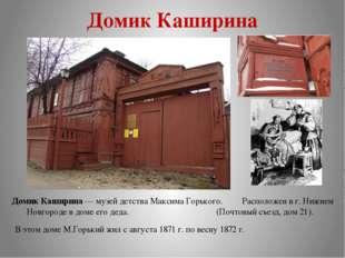 Домик Каширина Домик Каширина — музей детства Максима Горького. Расположен в