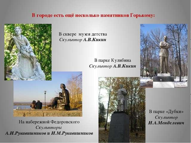 В городе есть ещё несколько памятников Горькому: На набережной Федоровского С...